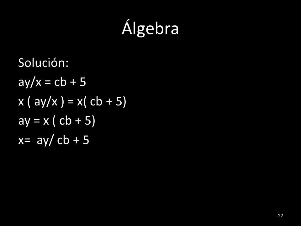 Álgebra Solución: ay/x = cb + 5 x ( ay/x ) = x( cb + 5) ay = x ( cb + 5) x= ay/ cb + 5 27