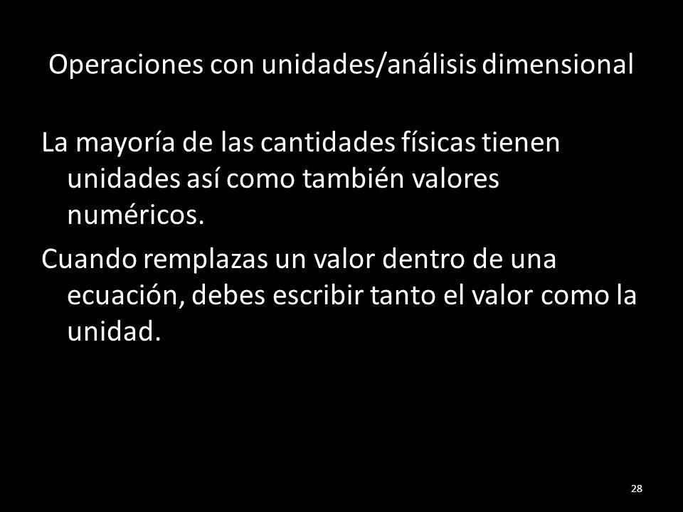 Operaciones con unidades/análisis dimensional La mayoría de las cantidades físicas tienen unidades así como también valores numéricos. Cuando remplaza