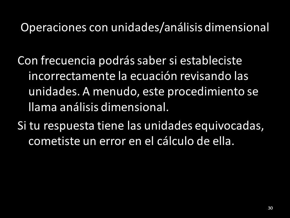 Operaciones con unidades/análisis dimensional Con frecuencia podrás saber si estableciste incorrectamente la ecuación revisando las unidades. A menudo