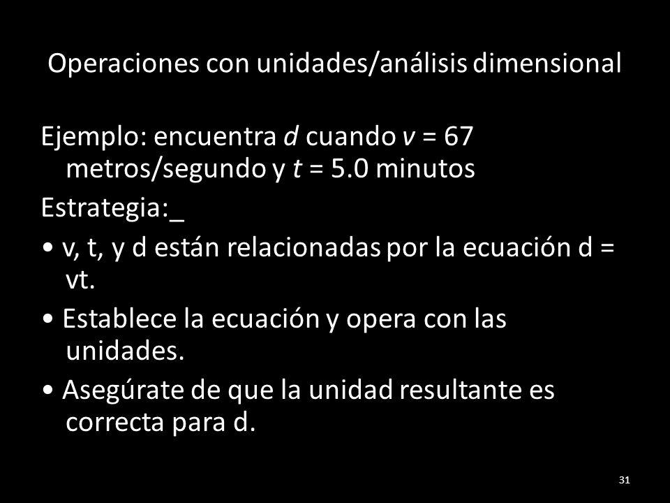 Operaciones con unidades/análisis dimensional Ejemplo: encuentra d cuando v = 67 metros/segundo y t = 5.0 minutos Estrategia:_ v, t, y d están relacio