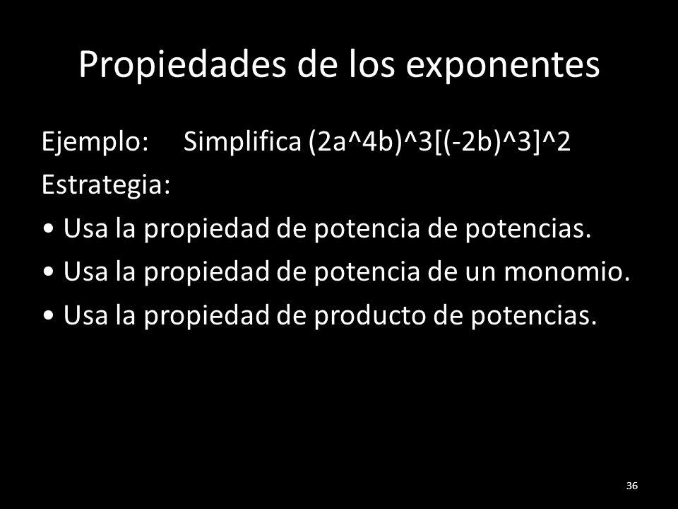 Propiedades de los exponentes Ejemplo: Simplifica (2a^4b)^3[(-2b)^3]^2 Estrategia: Usa la propiedad de potencia de potencias. Usa la propiedad de pote