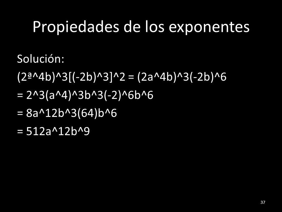 Propiedades de los exponentes Solución: (2ª^4b)^3[(-2b)^3]^2 = (2a^4b)^3(-2b)^6 = 2^3(a^4)^3b^3(-2)^6b^6 = 8a^12b^3(64)b^6 = 512a^12b^9 37