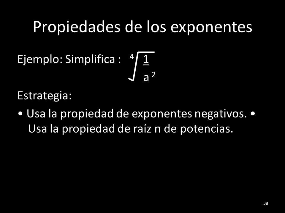 Propiedades de los exponentes Ejemplo: Simplifica : 4 1 a 2 Estrategia: Usa la propiedad de exponentes negativos. Usa la propiedad de raíz n de potenc
