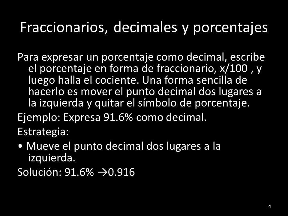 Fraccionarios, decimales y porcentajes Para expresar un porcentaje como decimal, escribe el porcentaje en forma de fraccionario, x/100, y luego halla