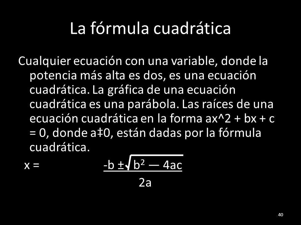 La fórmula cuadrática Cualquier ecuación con una variable, donde la potencia más alta es dos, es una ecuación cuadrática. La gráfica de una ecuación c