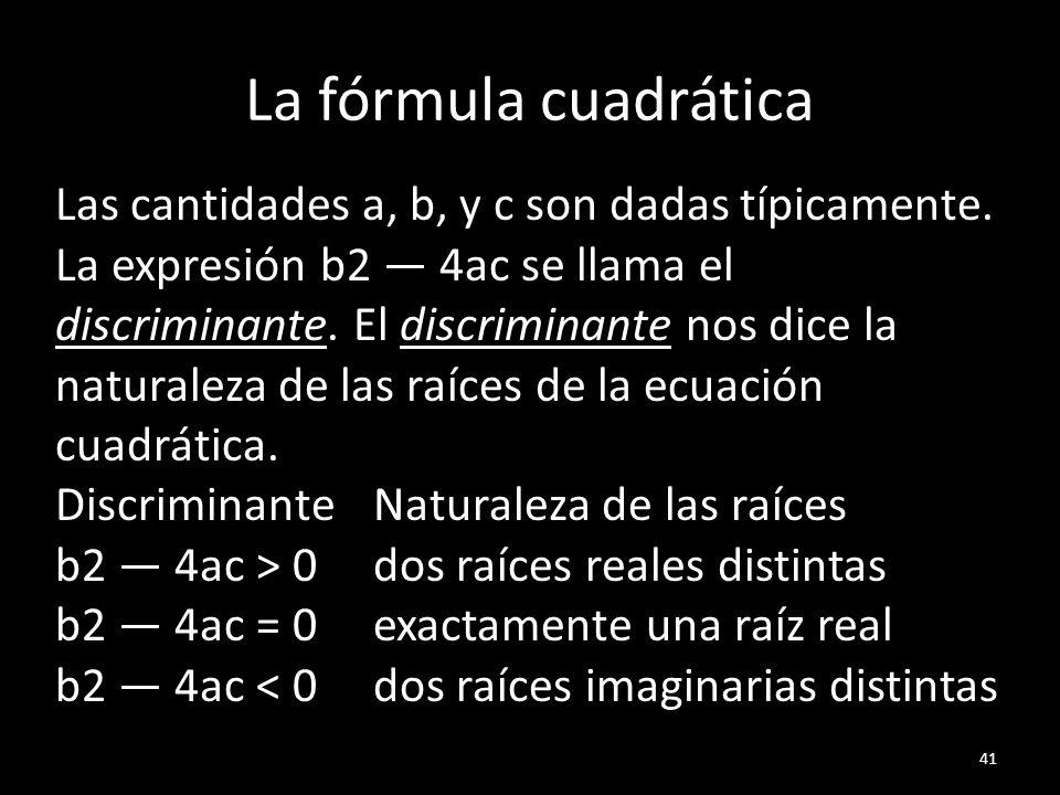 La fórmula cuadrática 41 Las cantidades a, b, y c son dadas típicamente. La expresión b2 4ac se llama el discriminante. El discriminante nos dice la n