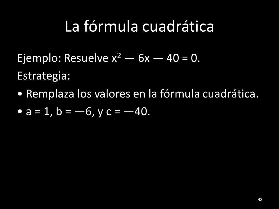 La fórmula cuadrática Ejemplo: Resuelve x 2 6x 40 = 0. Estrategia: Remplaza los valores en la fórmula cuadrática. a = 1, b = 6, y c = 40. 42