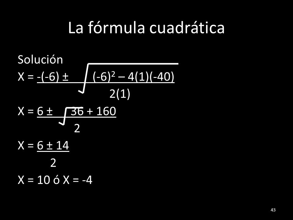 La fórmula cuadrática Solución X = -(-6) ± (-6) 2 – 4(1)(-40) 2(1) X = 6 ± 36 + 160 2 X = 6 ± 14 2 X = 10 ó X = -4 43