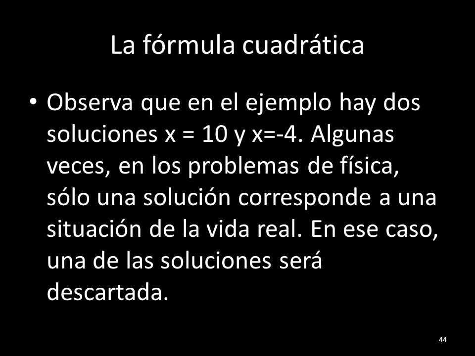 La fórmula cuadrática Observa que en el ejemplo hay dos soluciones x = 10 y x=-4. Algunas veces, en los problemas de física, sólo una solución corresp