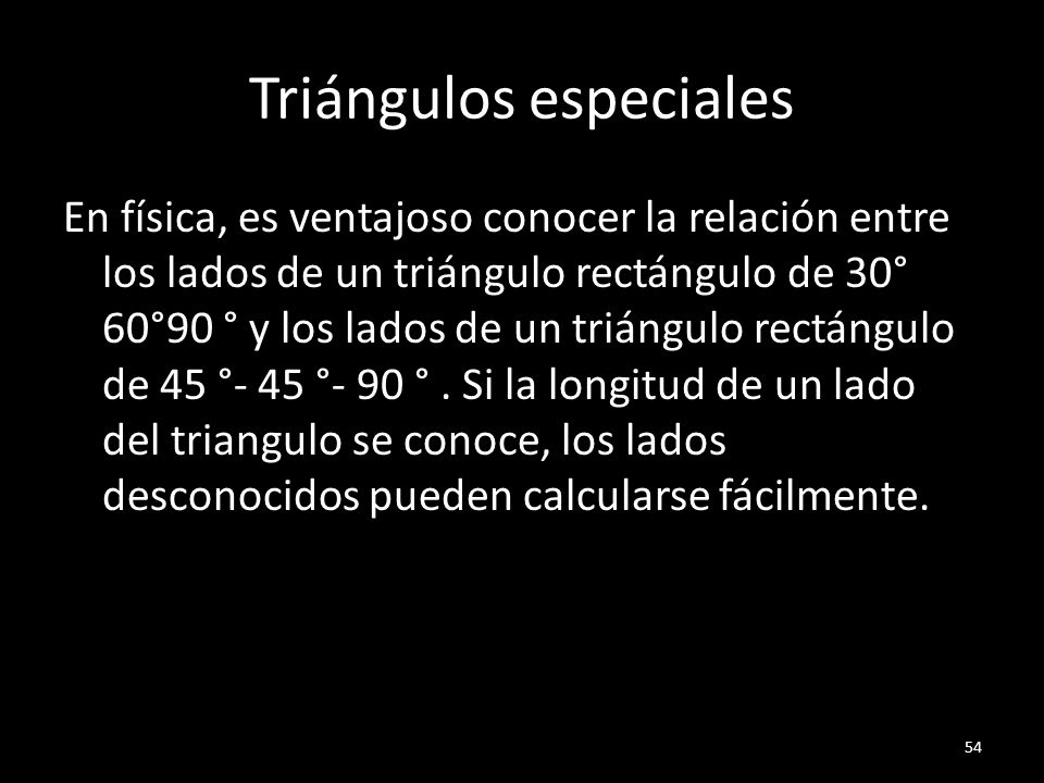 Triángulos especiales En física, es ventajoso conocer la relación entre los lados de un triángulo rectángulo de 30° 60°90 ° y los lados de un triángul