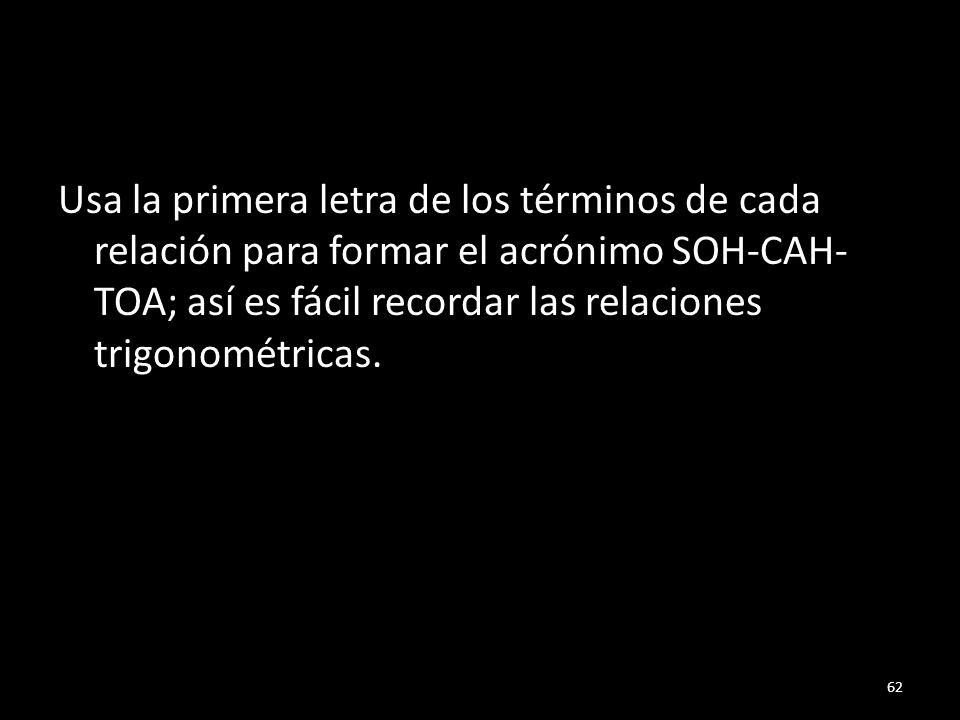 Usa la primera letra de los términos de cada relación para formar el acrónimo SOH-CAH- TOA; así es fácil recordar las relaciones trigonométricas. 62