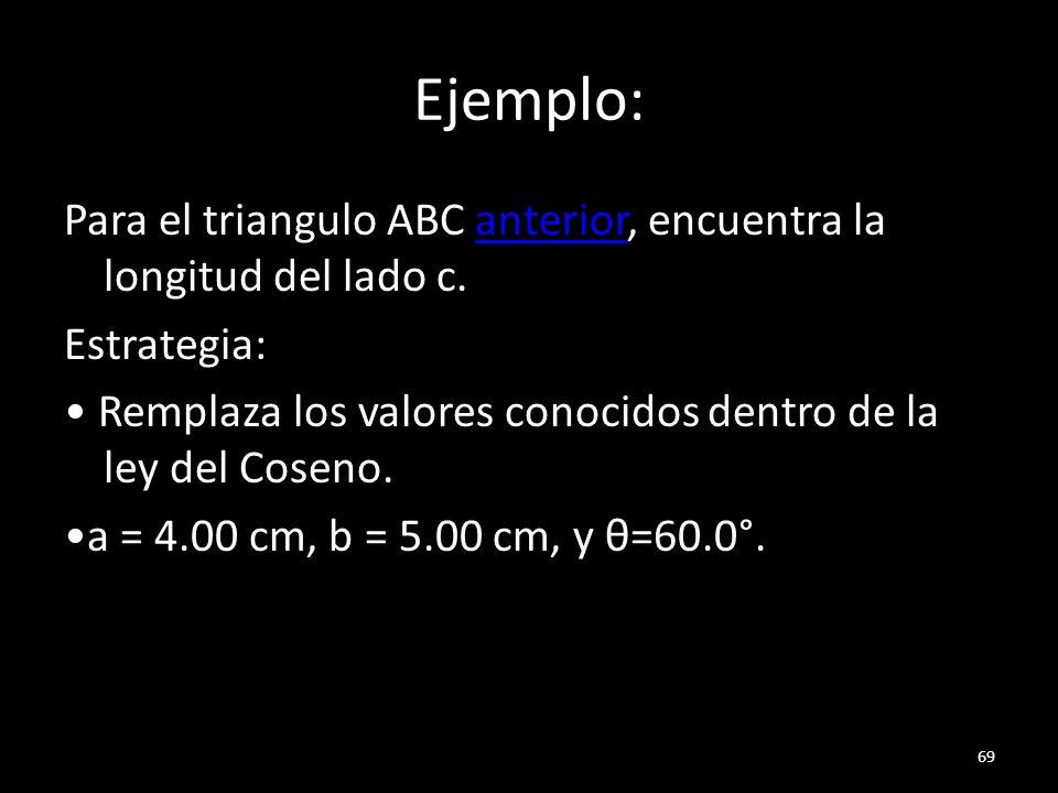 Ejemplo: Para el triangulo ABC anterior, encuentra la longitud del lado c.anterior Estrategia: Remplaza los valores conocidos dentro de la ley del Cos