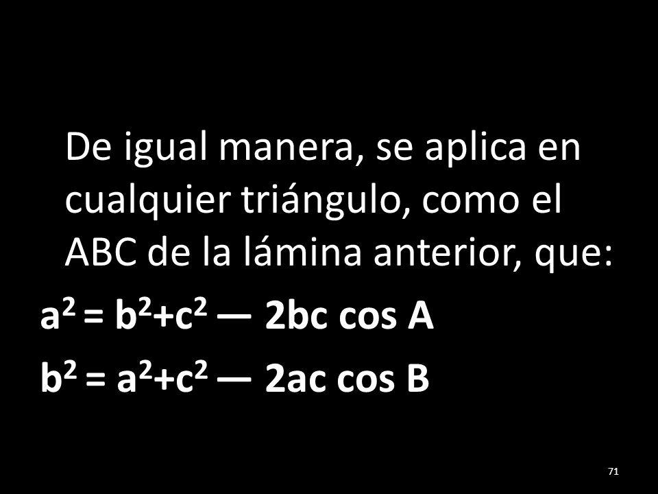 De igual manera, se aplica en cualquier triángulo, como el ABC de la lámina anterior, que: a 2 = b 2 +c 2 2bc cos A b 2 = a 2 +c 2 2ac cos B 71