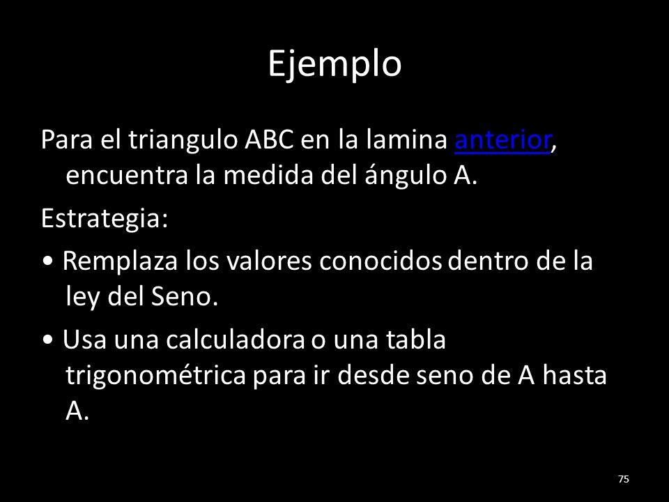 Ejemplo Para el triangulo ABC en la lamina anterior, encuentra la medida del ángulo A.anterior Estrategia: Remplaza los valores conocidos dentro de la