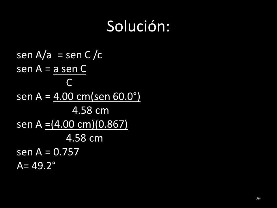 Solución: sen A/a = sen C /c sen A = a sen C C sen A = 4.00 cm(sen 60.0°) 4.58 cm sen A =(4.00 cm)(0.867) 4.58 cm sen A = 0.757 A= 49.2° 76