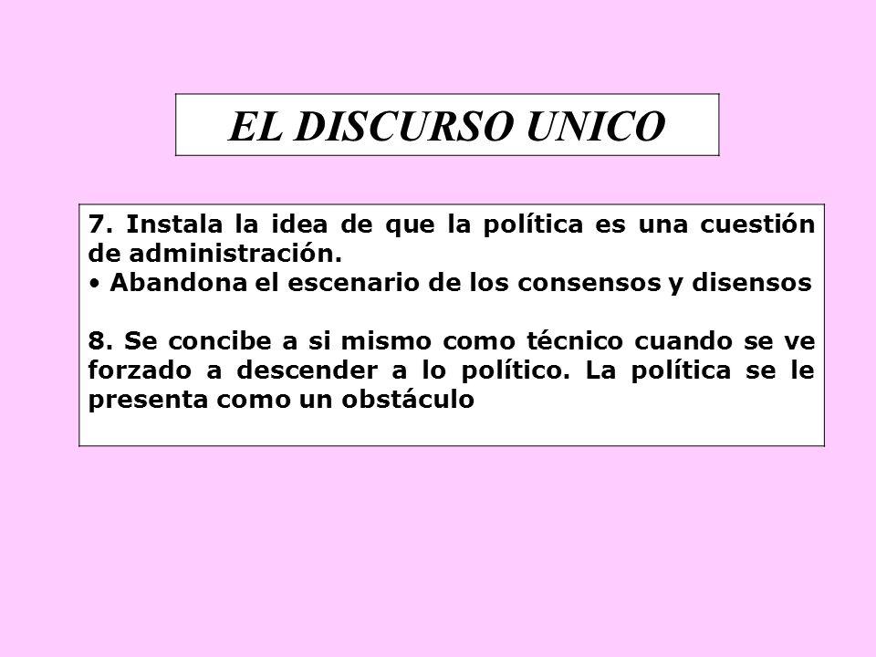 EL DISCURSO UNICO 7. Instala la idea de que la política es una cuestión de administración. Abandona el escenario de los consensos y disensos 8. Se con