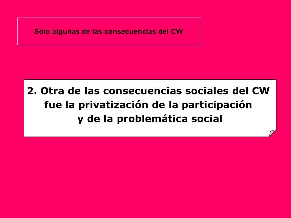 2. Otra de las consecuencias sociales del CW fue la privatización de la participación y de la problemática social Solo algunas de las consecuencias de