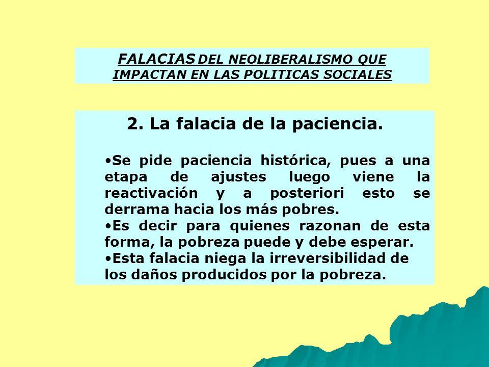 FALACIAS DEL NEOLIBERALISMO QUE IMPACTAN EN LAS POLITICAS SOCIALES 2. La falacia de la paciencia. Se pide paciencia histórica, pues a una etapa de aju