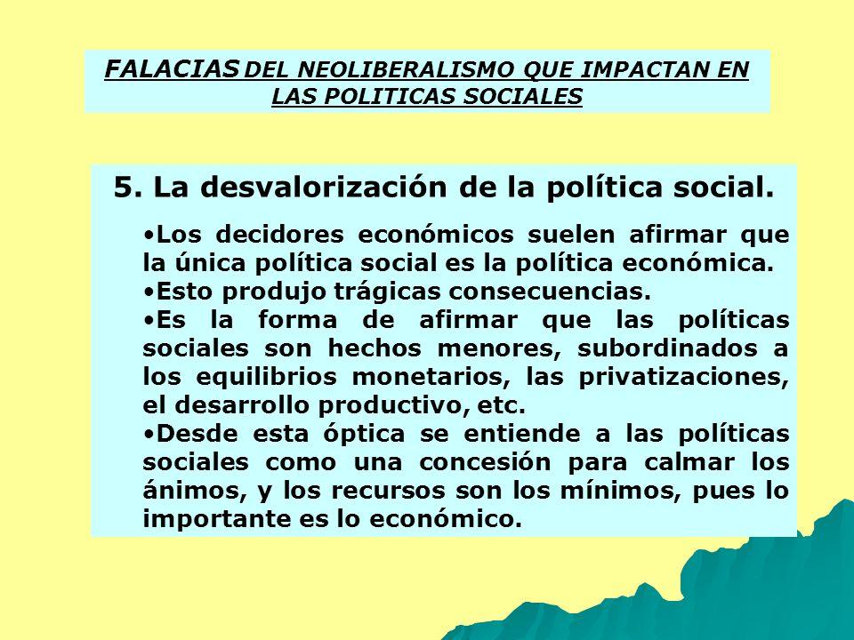 5. La desvalorización de la política social. Los decidores económicos suelen afirmar que la única política social es la política económica. Esto produ