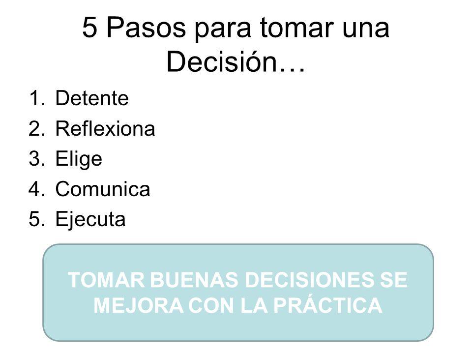 5 Pasos para tomar una Decisión… 1.Detente 2.Reflexiona 3.Elige 4.Comunica 5.Ejecuta TOMAR BUENAS DECISIONES SE MEJORA CON LA PRÁCTICA