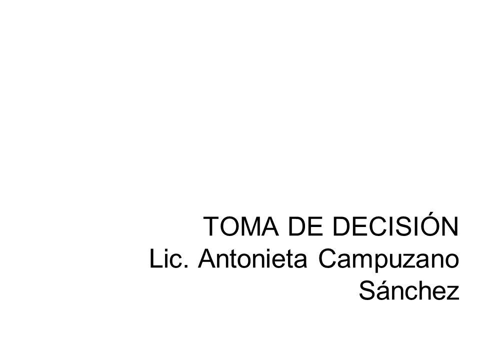 TOMA DE DECISIÓN Lic. Antonieta Campuzano Sánchez LIC. ANTONIETA CAMPUZANO SÁNCHEZ
