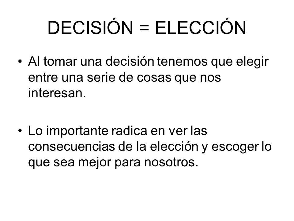 DECISIÓN = ELECCIÓN Al tomar una decisión tenemos que elegir entre una serie de cosas que nos interesan. Lo importante radica en ver las consecuencias