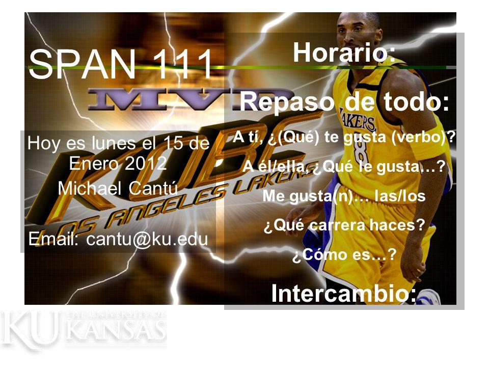 SPAN 111 Hoy es lunes el 15 de Enero 2012 Michael Cantú Email: cantu@ku.edu Horario: Repaso de todo: A tí, ¿(Qué) te gusta (verbo).