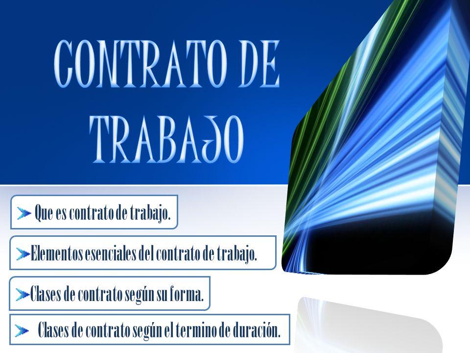 Clases de contrato según el termino de duración. Que es contrato de trabajo. Elementos esenciales del contrato de trabajo. Clases de contrato según su