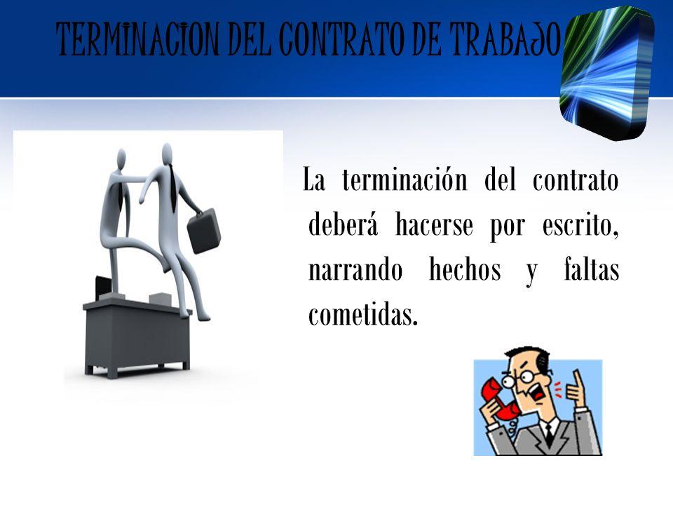 La terminación del contrato deberá hacerse por escrito, narrando hechos y faltas cometidas. TERMINACION DEL CONTRATO DE TRABAJO
