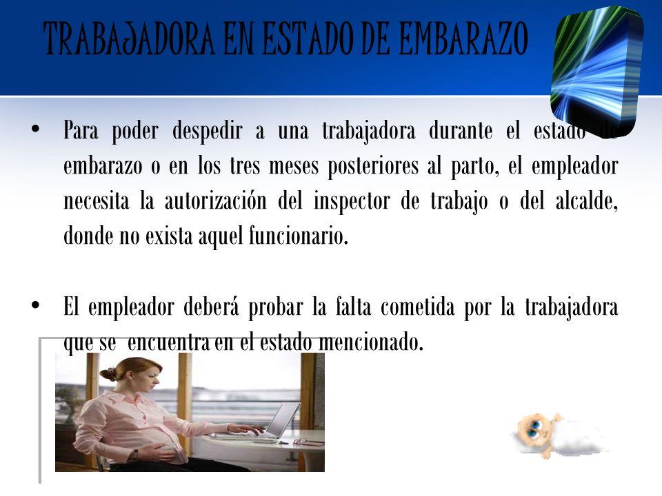 TRABAJADORA EN ESTADO DE EMBARAZO Para poder despedir a una trabajadora durante el estado de embarazo o en los tres meses posteriores al parto, el emp
