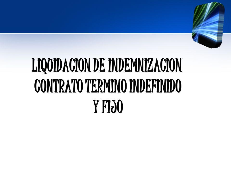LIQUIDACION DE INDEMNIZACION LIQUIDACION DE INDEMNIZACION CONTRATO TERMINO INDEFINIDO CONTRATO TERMINO INDEFINIDO Y FIJO Y FIJO