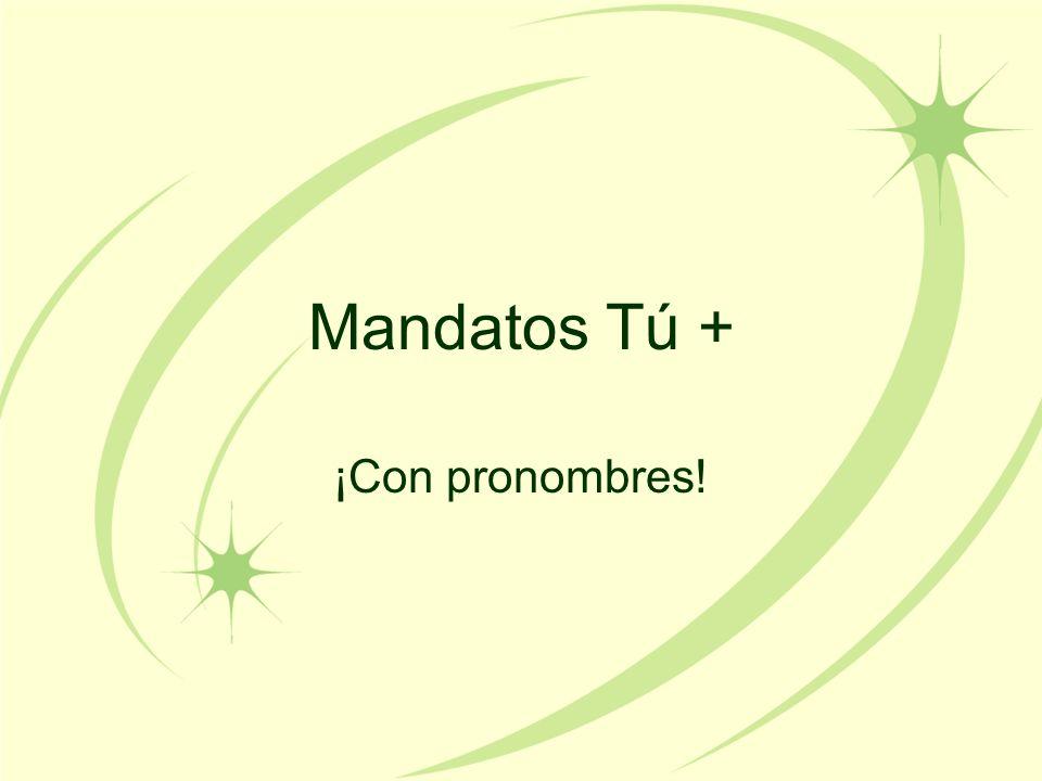 Mandatos Tú + ¡Con pronombres!