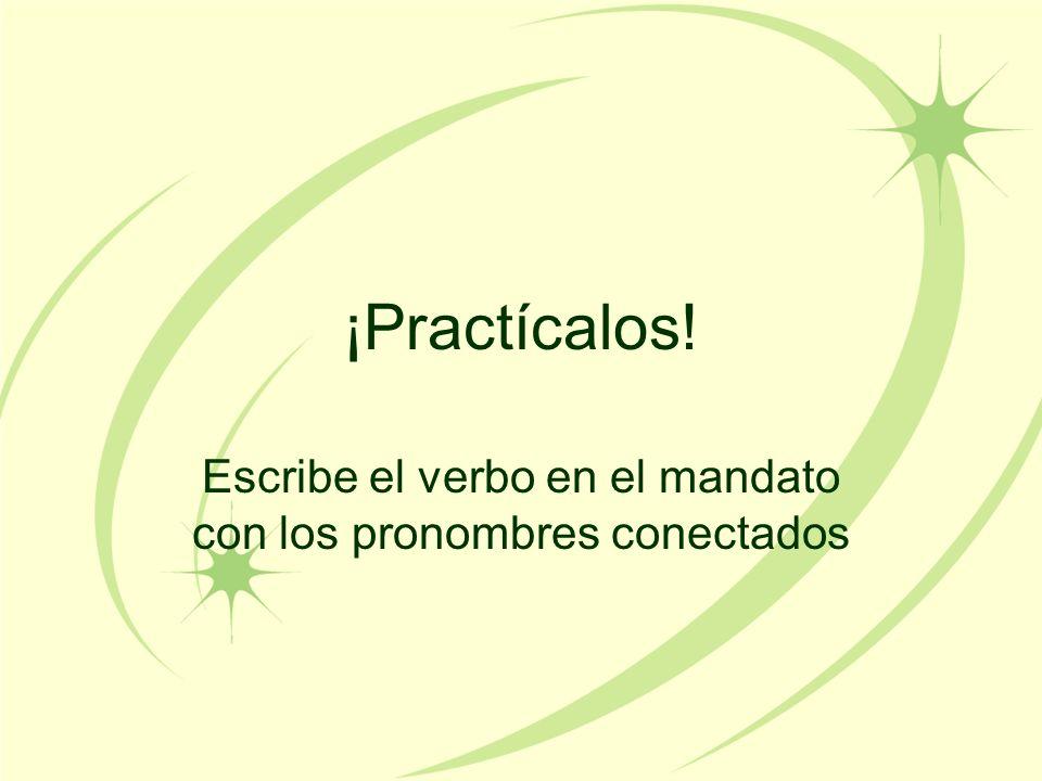 ¡Practícalos! Escribe el verbo en el mandato con los pronombres conectados
