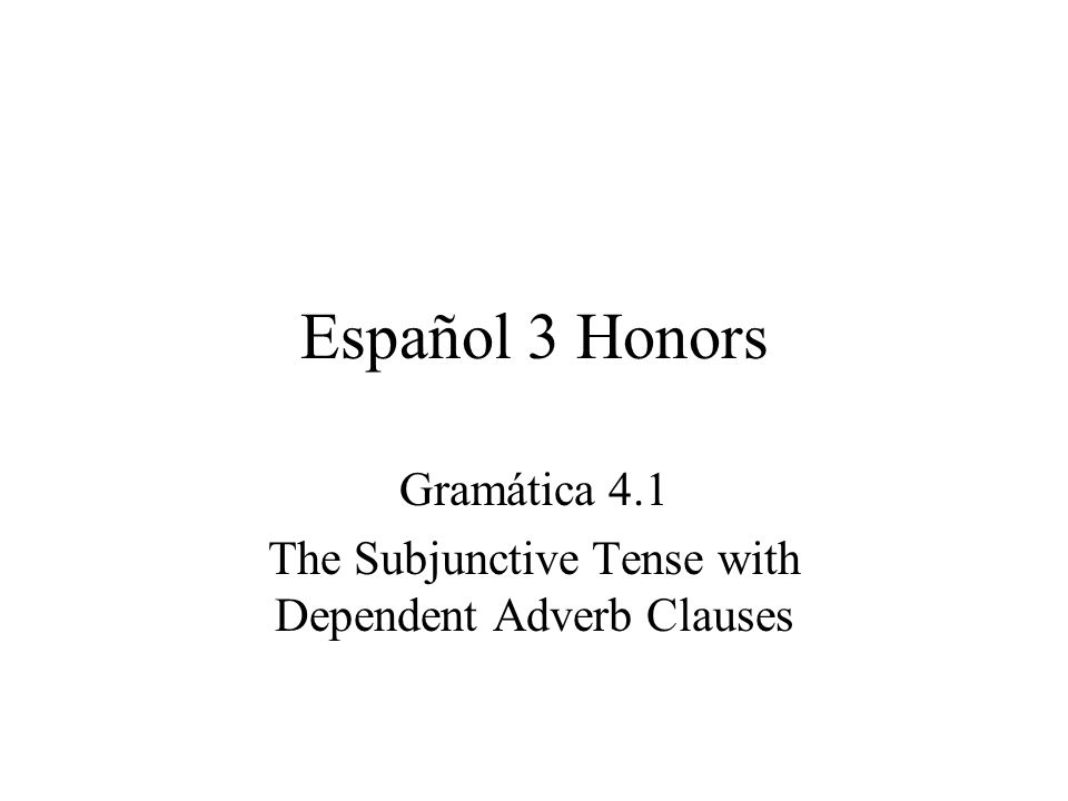 Español 3 Honors Gramática 4.1 The Subjunctive Tense with Dependent Adverb Clauses