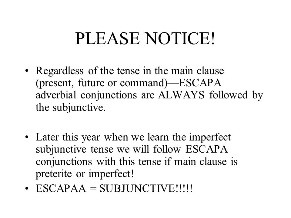 PLEASE NOTICE! Regardless of the tense in the main clause (present, future or command)ESCAPA adverbial conjunctions are ALWAYS followed by the subjunc
