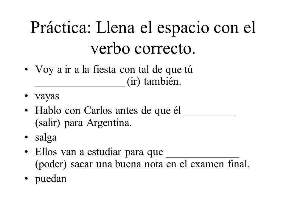 Práctica: Llena el espacio con el verbo correcto. Voy a ir a la fiesta con tal de que tú ________________ (ir) también. vayas Hablo con Carlos antes d