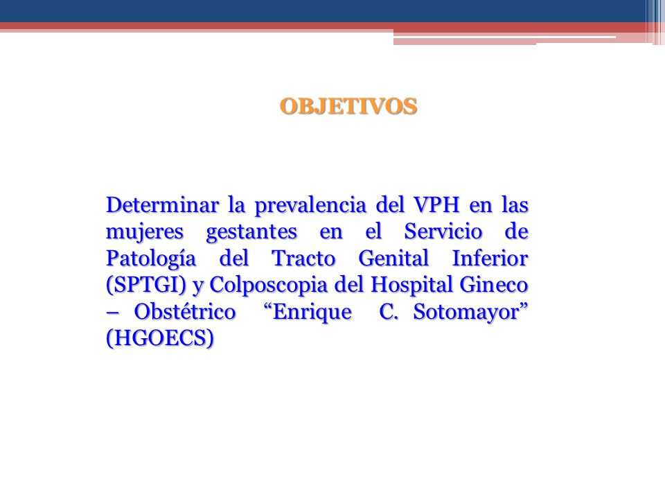 OBJETIVOS Determinar la prevalencia del VPH en las mujeres gestantes en el Servicio de Patología del Tracto Genital Inferior (SPTGI) y Colposcopia del