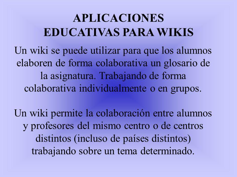 APLICACIONES EDUCATIVAS PARA WIKIS Un wiki se puede utilizar para que los alumnos elaboren de forma colaborativa un glosario de la asignatura. Trabaja