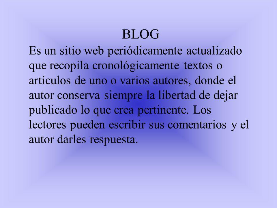 BLOG Es un sitio web periódicamente actualizado que recopila cronológicamente textos o artículos de uno o varios autores, donde el autor conserva siem