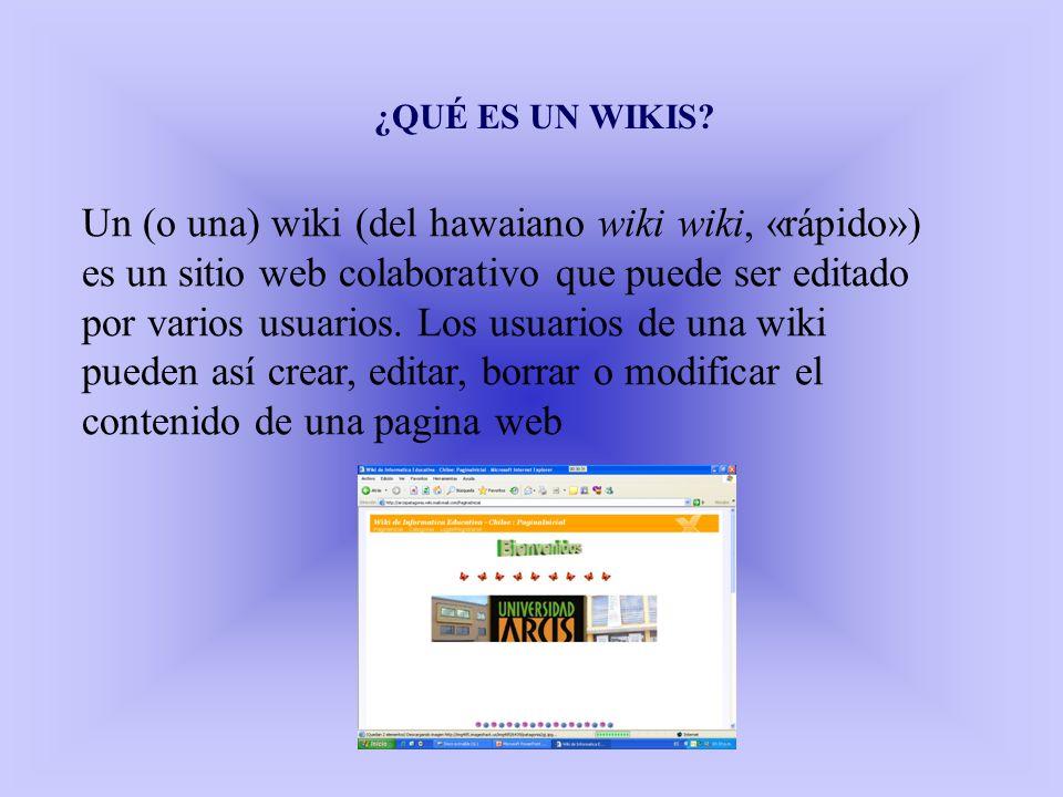 ¿QUÉ ES UN WIKIS? Un (o una) wiki (del hawaiano wiki wiki, «rápido») es un sitio web colaborativo que puede ser editado por varios usuarios. Los usuar