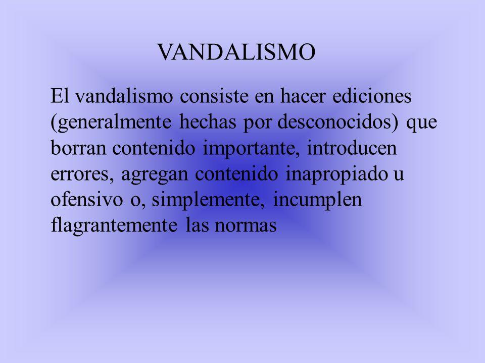 VANDALISMO El vandalismo consiste en hacer ediciones (generalmente hechas por desconocidos) que borran contenido importante, introducen errores, agreg