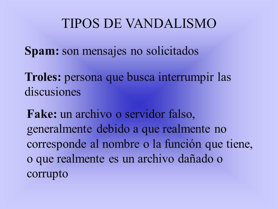 TIPOS DE VANDALISMO Spam: son mensajes no solicitados Troles: persona que busca interrumpir las discusiones Fake: un archivo o servidor falso, general