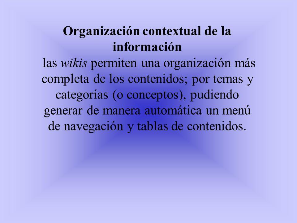 Organización contextual de la información las wikis permiten una organización más completa de los contenidos; por temas y categorías (o conceptos), pu