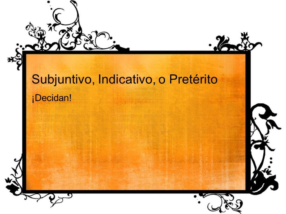 Subjuntivo, Indicativo, o Pretérito ¡Decidan!