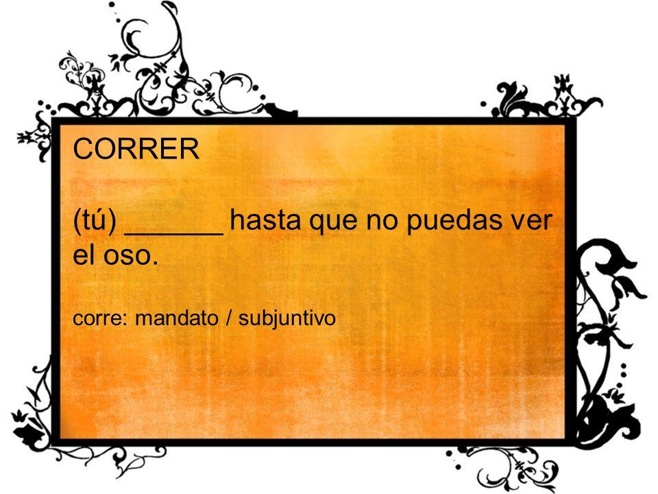 CORRER (tú) ______ hasta que no puedas ver el oso. corre: mandato / subjuntivo