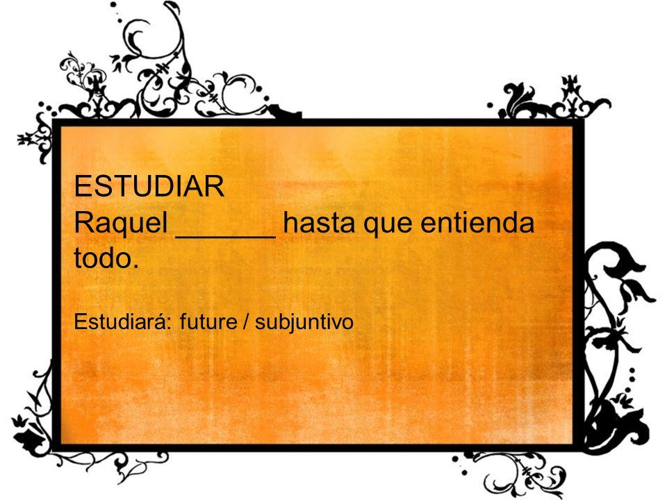 ESTUDIAR Raquel ______ hasta que entienda todo. Estudiará: future / subjuntivo