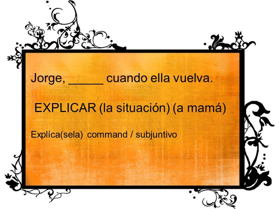 Jorge, _____ cuando ella vuelva. EXPLICAR (la situación) (a mamá) Explíca(sela) command / subjuntivo