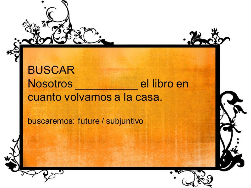 BUSCAR Nosotros __________ el libro en cuanto volvamos a la casa. buscaremos: future / subjuntivo