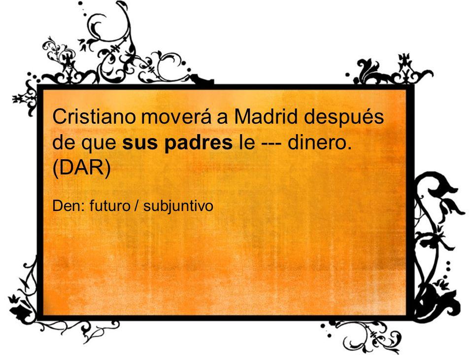 Cristiano moverá a Madrid después de que sus padres le --- dinero. (DAR) Den: futuro / subjuntivo