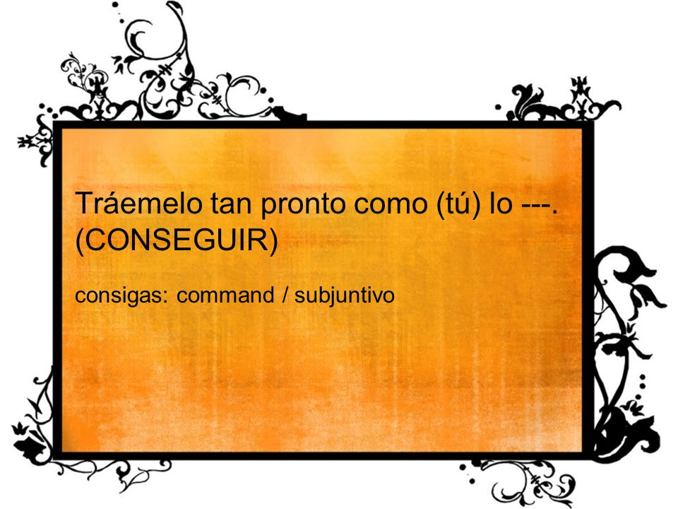 Tráemelo tan pronto como (tú) lo ---. (CONSEGUIR) consigas: command / subjuntivo